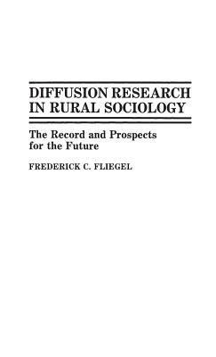 Diffusion Research in Rural Sociology: The Record and Prospects for the Future - Fliegel, Frederick C