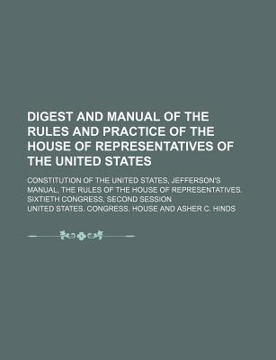 Digest and Manual of the Rules and Practice of the House of Representatives of the United States; Constitution of the United States, Jefferson's Manual, the Rules of the House of Representatives. Sixtieth Congress, Second Session - House, United States Congress