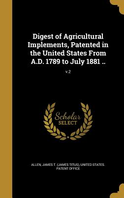 Digest of Agricultural Implements, Patented in the United States from A.D. 1789 to July 1881 ..; V.2 - Allen, James T (James Titus) (Creator), and United States Patent Office (Creator)
