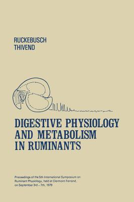 Digestive Physiology and Metabolism in Ruminants: Proceedings of the 5th International Symposium on Ruminant Physiology, Held at Clermont -- Ferrand, on 3rd-7th September, 1979 - Ruckebusch, Y (Editor), and Thivend, P (Editor)