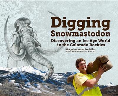 Digging Snowmastodon: Discovering an Ice Age World in the Colorado Rockies - Johnson, Kirk, Dr., Sr, and Miller, Ian