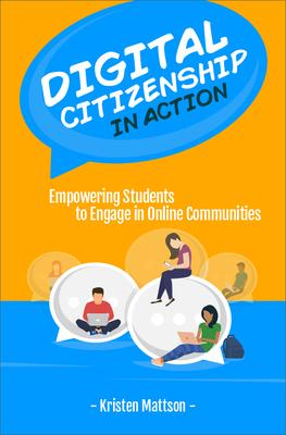 Digital Citizenship in Action: Empowering Students to Engage in Online Communities - Mattson, Kristen