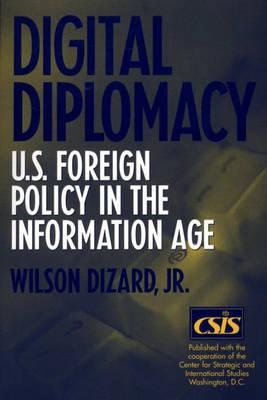 Digital Diplomacy: U.S. Foreign Policy in the Information Age - Dizard, Wilson P, Jr.