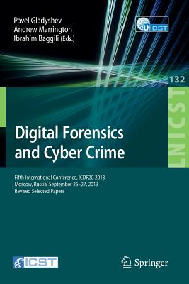 Digital Forensics and Cyber Crime: Fifth International Conference, Icdf2c 2013, Moscow, Russia, September 26-27, 2013, Revised Selected Papers - Gladyshev, Pavel (Editor), and Marrington, Andrew (Editor), and Baggili, Ibrahim (Editor)