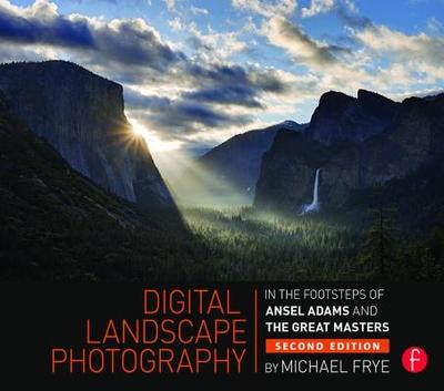 Digital Landscape Photography: In the Footsteps of Ansel Adams and the Masters - Frye, Michael