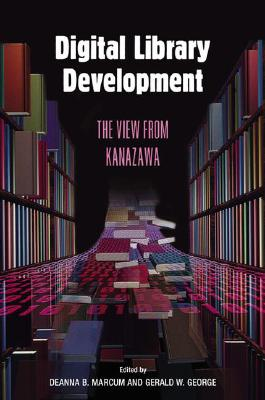 Digital Library Development: The View from Kanazawa - Marcum, Deanna B (Editor), and George, Gerald (Editor), and Chiku, Kakugyo S (Foreword by)