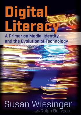 Digital Literacy: A Primer on Media, Identity, and the Evolution of Technology - Wiesinger, Susan, and Beliveau, Ralph