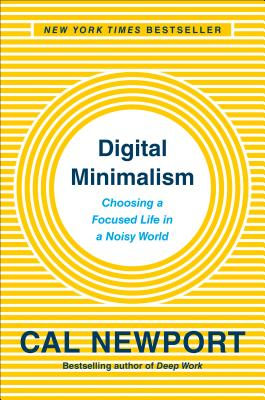Digital Minimalism: Choosing a Focused Life in a Noisy World - Newport, Cal