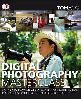 Digital Photography Masterclass: Advanced Photographic and Image-manipulation Techniques for Creating Perfect Pictures - Ang, Tom