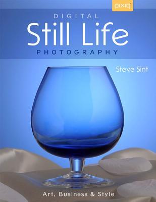 Digital Still Life Photography: Art, Business & Style - Sint, Steve