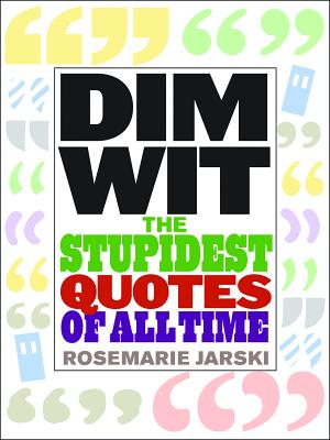Dim Wit: The Stupidest Quotes of All Time - Jarski, Rosemarie