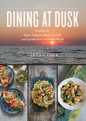 Dining at Dusk: Evening Eats - Tapas, Antipasti, Mezze, Ceviche and Aperitifs from Around the World - Paul, Stevan
