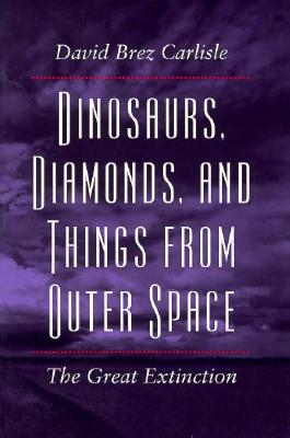 Dinosaurs, Diamonds, and Things from Outer Space: The Great Extinction - Carlisle, David Brez