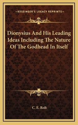 Dionysius and His Leading Ideas Including the Nature of the Godhead in Itself - Rolt, C E