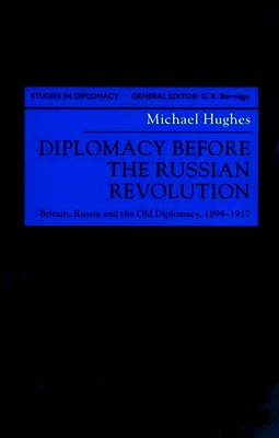 Diplomacy Before the Russian Revolution: Britain, Russia and the Old Diplomacy, 1894-1917 - Hughes, M