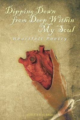 Dipping Down from Deep Within My Soul: Heartfelt Poetry - Blango, Roberta R