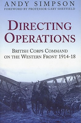Directing Operations: British Corps Command on the Western Front 1914-18 - Simpson, Andy, and Sheffield, Gary (Foreword by)