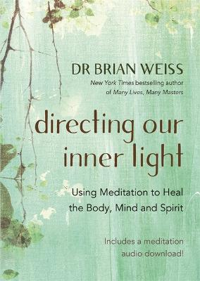 Directing Our Inner Light: Using Meditation to Heal the Body, Mind, and Spirit - Weiss, Brian L., Dr.