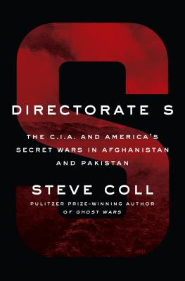 Directorate S: The C.I.A. and America's Secret Wars in Afghanistan and Pakistan - Coll, Steve