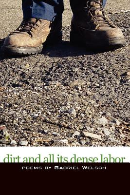 Dirt and All Its Dense Labor - Welsch, Gabriel