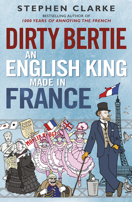 Dirty Bertie: An English King Made in France - Clarke, Stephen