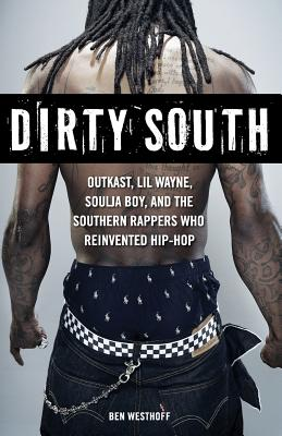 Dirty South: Outkast, Lil Wayne, Soulja Boy, and the Southern Rappers Who Reinvented Hip-Hop - Westhoff, Ben