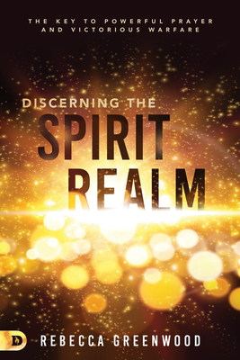 Discerning the Spirit Realm: The Key to Powerful Prayer and Victorious Warfare - Greenwood, Rebecca