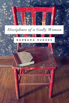 Disciplines of a Godly Woman - Hughes, Barbara