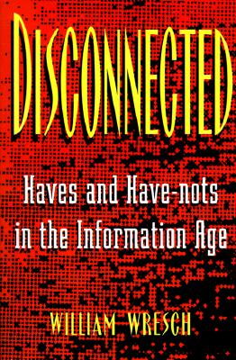 Disconnected: Haves and Have-Nots in the Information Age - Wresch, William