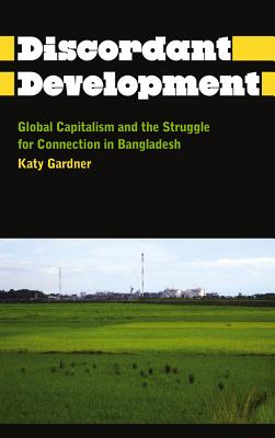 Discordant Development: Global Capitalism and the Struggle for Connection in Bangladesh - Gardner, Katy