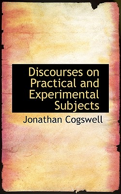 Discourses on Practical and Experimental Subjects - Cogswell, Jonathan