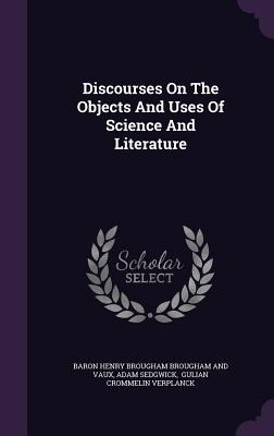 Discourses on the Objects and Uses of Science and Literature - Sedgwick, Adam, and Baron Henry Brougham Brougham and Vaux (Creator), and Gulian Crommelin Verplanck (Creator)