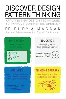 Discover Design Pattern Thinking: Applying New Design Techniques to Improve Our Mental Operacy - Magnan, Rudy A, Dr., and Magnan, Dr Rudy a