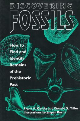 Discovering Fossils: How to Find and Identify Remains of the Prehistoric Past - Garcia, Frank A, and Miller, Donald S