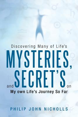 Discovering Many of Life's Mysteries, and Secret's on My Own Life's Journey So Far - Nicholls, Philip John