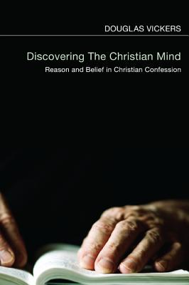 Discovering the Christian Mind: Reason and Belief in Christian Confession - Vickers, Douglas