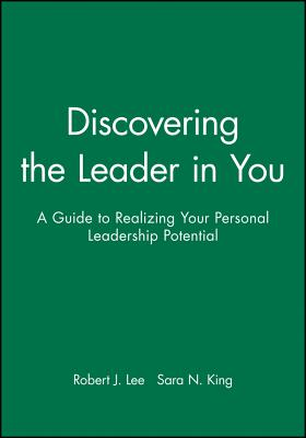 Discovering the Leader in You: A Guide to Realizing Your Personal Leadership Potential - Lee, Robert J, and King, Sara N