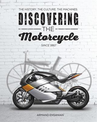 Discovering the Motorcycle: The History. the Culture. the Machines. - Ensanian, Armand