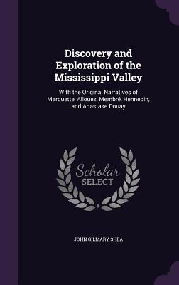 Discovery and Exploration of the Mississippi Valley: With the Original Narratives of Marquette, Allouez, Membre, Hennepin, and Anastase Douay - Shea, John Gilmary