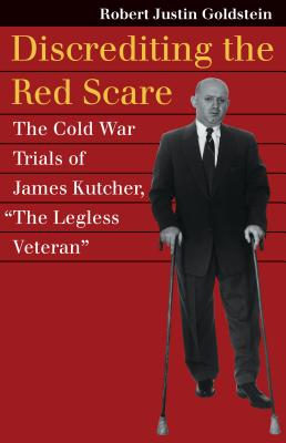 """Discrediting the Red Scare: The Cold War Trials of James Kutcher, """"the Legless Veteran"""" - Goldstein, Robert Justin"""