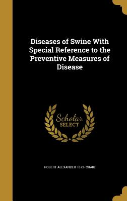 Diseases of Swine with Special Reference to the Preventive Measures of Disease - Craig, Robert Alexander 1872-