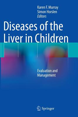Diseases of the Liver in Children: Evaluation and Management - Murray, Karen F. (Editor), and Horslen, Simon (Editor)