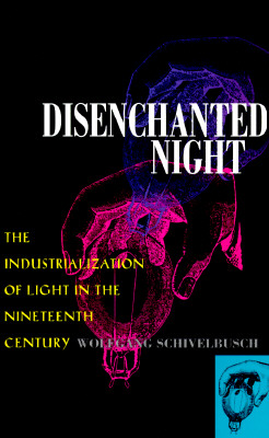 Disenchanted Night: Industrialization of Light 19th Century - Schivelbusch, Wolfgang
