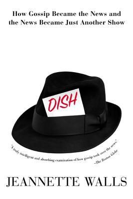 Dish:: How Gossip Became the News and the News Became Just Another Show - Walls, Jeannette
