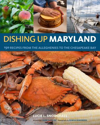 Dishing Up Maryland: 150 Recipes for the Freshest Flavors from the Alleghenies to the Chesapeake Bay - Snodgrass, Lucie