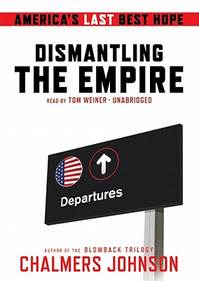 Dismantling the Empire: America's Last Best Hope - Johnson, Chalmers, and Weiner, Tom (Read by)