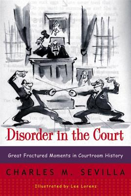 Disorder in the Court: Great Fractured Moments in Courtroom History - Sevilla, Charles M