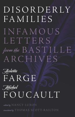 Disorderly Families: Infamous Letters from the Bastille Archives - Farge, Arlette, and Foucault, Michel, and Luxon, Nancy (Editor)