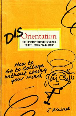 "Disorientation: The 13 ""ISMS"" That Will Send You to Intellectual ""La-La Land"": How to Go to College Without Losing Your Mind - Zmirak, John, Dr. (Editor)"