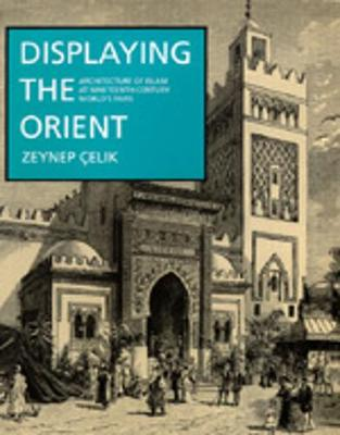 Displaying the Orient: Architecture of Islam at Nineteenth-Century World's Fairs - Celik, Zeynep
